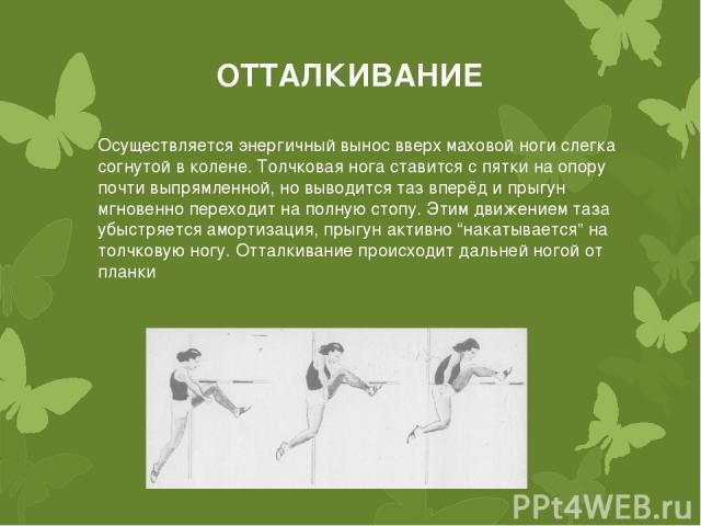 ОТТАЛКИВАНИЕ Осуществляется энергичный вынос вверх маховой ноги слегка согнутой в колене. Толчковая нога ставится с пятки на опору почти выпрямленной, но выводится таз вперёд и прыгун мгновенно переходит на полную стопу. Этим движением таза убыстряе…
