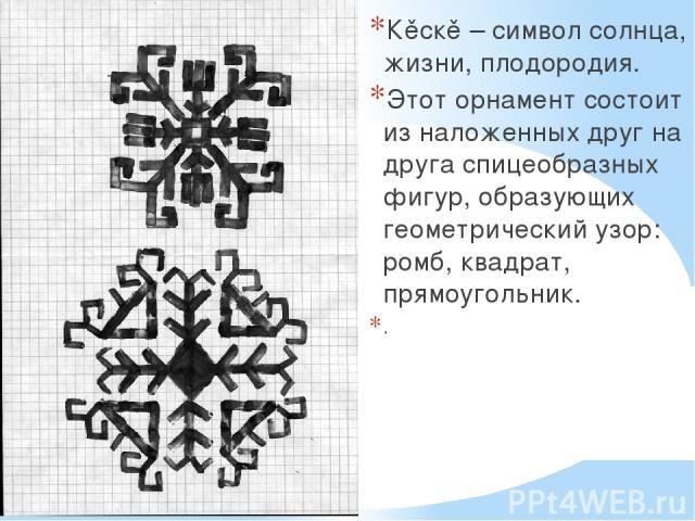 Кěскě – символ солнца, жизни, плодородия. Этот орнамент состоит из наложенных друг на друга спицеобразных фигур, образующих геометрический узор: ромб, квадрат, прямоугольник. .