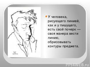 У человека, рисующего линией, как и у пишущего, есть свой почерк — своя манера в