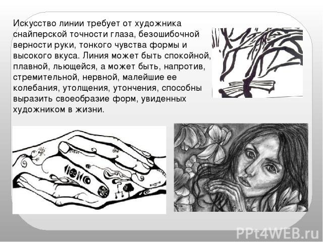 Искусство линии требует от художника снайперской точности глаза, безошибочной верности руки, тонкого чувства формы и высокого вкуса. Линия может быть спокойной, плавной, льющейся, а может быть, напротив, стремительной, нервной, малейшие ее колебания…