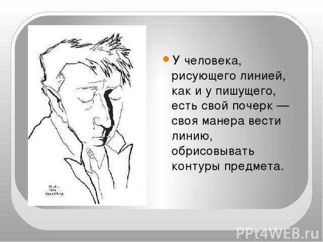 У человека, рисующего линией, как и у пишущего, есть свой почерк — своя манера вести линию, обрисовывать контуры предмета.
