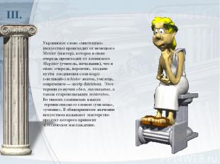 ІІІ. Украинское слово «мистецтво» (искусство) происходит отнемецкого Meister(