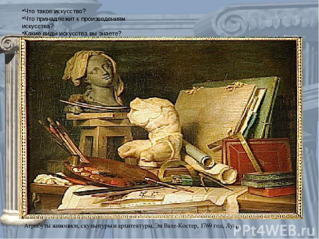 Что такое искусство? Что принадлежит к произведениям искусства? Какие виды искусства вы знаете? Атрибуты живописи, скульптуры и архитектуры, Эн Вале-Костер, 1769 год, Лувр