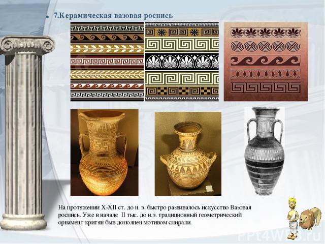 . 7.Керамическая вазовая роспись На протяжении X-XII ст. до н. э. быстро развивалось искусствоВазовая роспись. Уже в начале II тыс. до н.э. традиционныйгеометрический орнамент критян быв дополнен мотивом спирали.