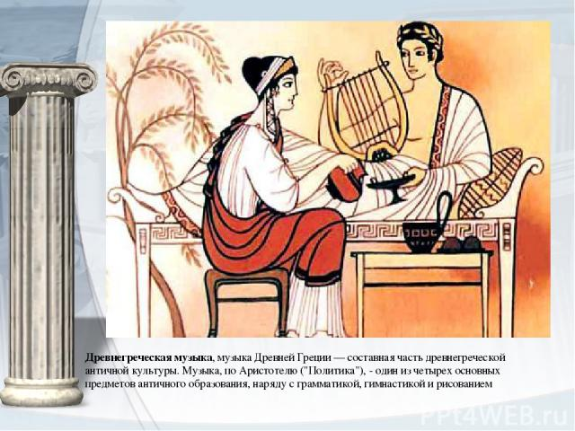 Древнегреческая музыка,музыкаДревней Греции— составная часть древнегреческой античной культуры. Музыка, поАристотелю(