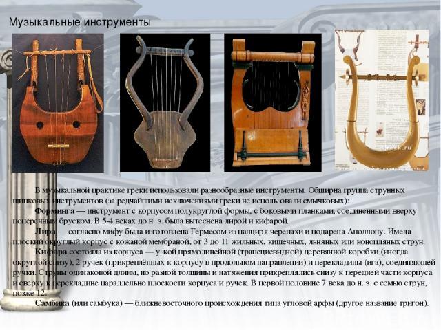 Музыкальные инструменты В музыкальной практике греки использовали разнообразные инструменты. Обширна группаструнных щипковых инструментов(за редчайшими исключениями греки не использовали смычковых): Форминга— инструмент с корпусом полукруглой фор…
