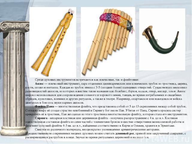Средидуховых инструментоввстречаются как язычковые, так и флейтовые: Авлос— язычковый инструмент, пара отдельных цилиндрических или конических трубок из тростника, дерева, кости, позже из металла. Каждая из трубок имела с 3-5 (позднее более) паль…