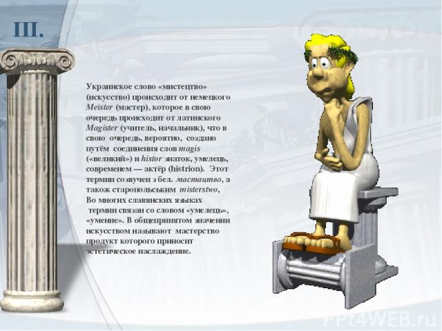 ІІІ. Украинское слово «мистецтво» (искусство) происходит отнемецкого Meister(мастер), которое в свою очередь происходит отлатинского Magister(учитель, начальник), что в свою очередь, вероятно, создано путём соединения словmagis («великий») и…