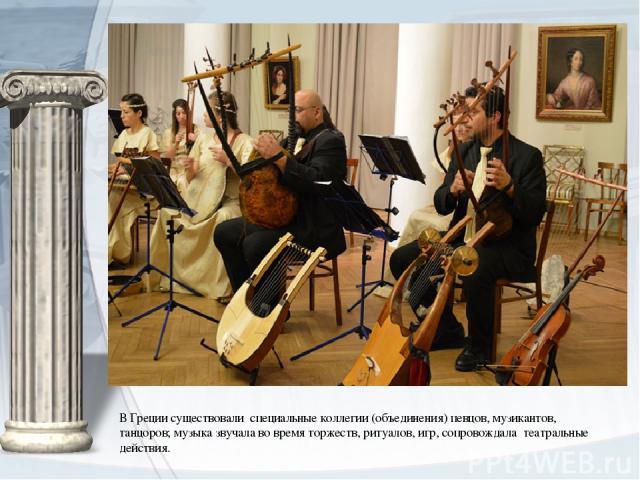 В Греции существовали специальные коллегии (объединения) певцов, музикантов, танцоров; музыка звучала во время торжеств, ритуалов, игр, сопровождала театральные действия.