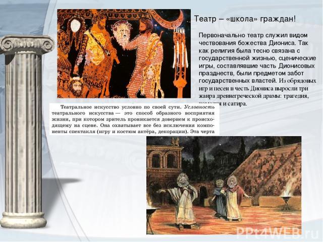 Первоначально театр служил видом чествования божестваДиониса. Так как религия была тесно связана с государственной жизнью, сценические игры, составлявшие часть Дионисовых празднеств, были предметом забот государственных властей.Из обрядовых игр и …