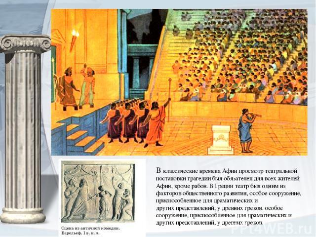 В классические времена Афин просмотр театральной постановки трагедии был обязателен для всех жителей Афин, кроме рабов. ВГрециитеатр был одним из факторов общественного развития,особое сооружение, приспособленное длядраматических и другихпредст…