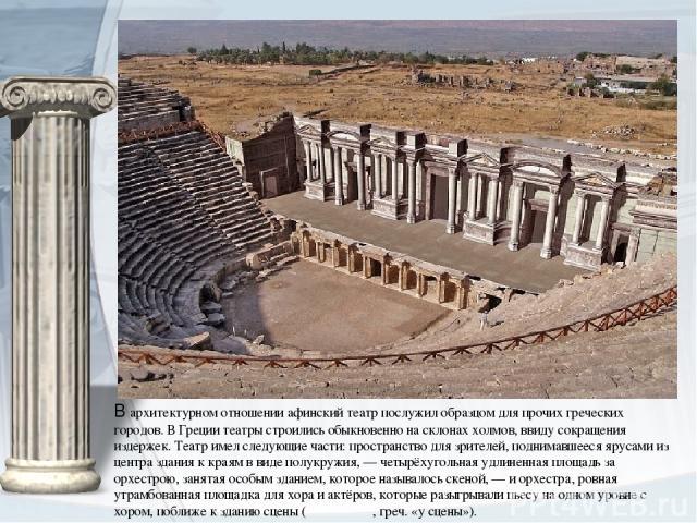 В архитектурном отношении афинский театр послужил образцом для прочих греческих городов. В Греции театры строились обыкновенно на склонах холмов, ввиду сокращения издержек. Театр имел следующие части: пространство для зрителей, поднимавшееся ярусами…