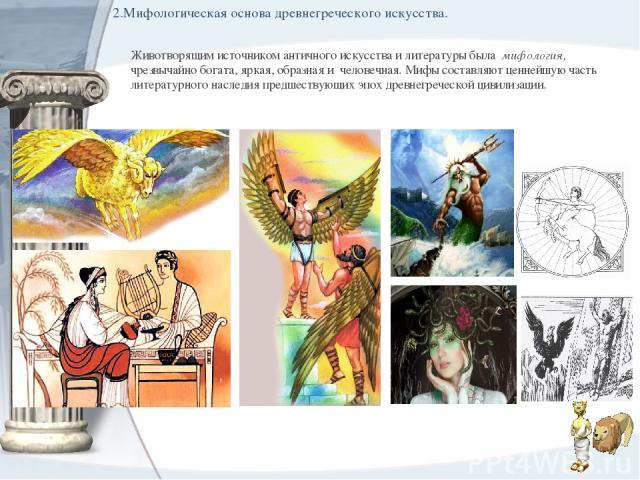 2.Мифологическая основа древнегреческого искусства. Животворящим источником античного искусства и литературы была мифология, чрезвычайно богата, яркая, образная и человечная. Мифы составляют ценнейшую часть литературного наследия предшествующих эп…