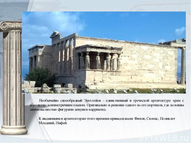 Необычайно своеобразный Эрехтейон - единственный в греческой архитектуре храм с абсолютно асимметричним планом. Оригинально и решение одного из его портиков, где колонны заменены шестью фигурами девушек-карриатид. К выдающимся архитекторам этого вре…