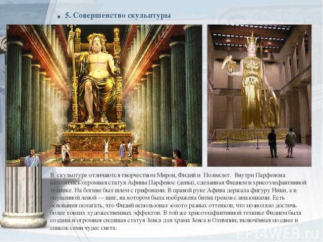 . 5. Совершенство скульптуры В скульптуре отличаются творчеством Мирон, Фидий и Поликлет. Внутри Парфенона находилась огромная статуяАфины Парфенос(девы), сделанная Фидием вхрисоэлефантинной технике. На богине был шлем с грифонами. В правой руке …