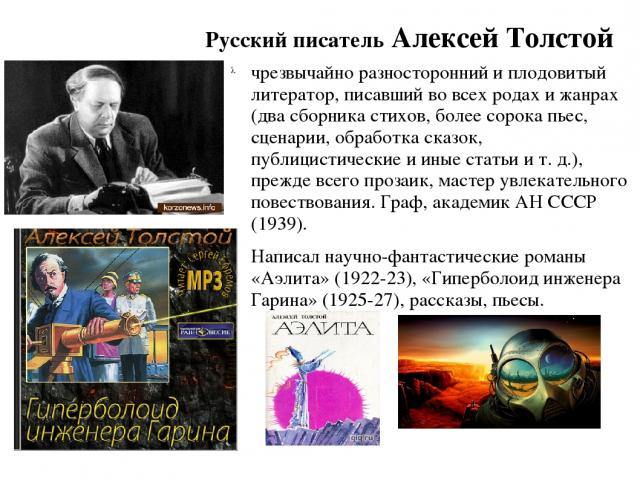 Русский писатель Алексей Толстой чрезвычайно разносторонний и плодовитый литератор, писавший во всех родах и жанрах (два сборника стихов, более сорока пьес, сценарии, обработка сказок, публицистические и иные статьи и т. д.), прежде всего прозаик, м…