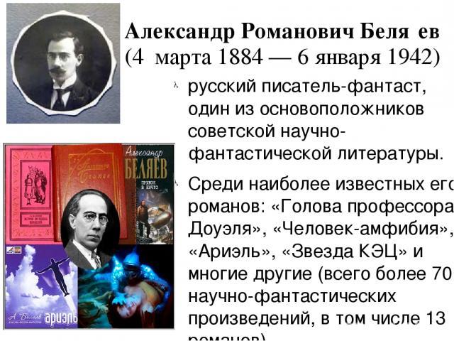 Александр Романович Беля ев (4 марта 1884 — 6 января 1942) русский писатель-фантаст, один из основоположников советской научно-фантастической литературы. Среди наиболее известных его романов: «Голова профессора Доуэля», «Человек-амфибия», «Ариэль», …