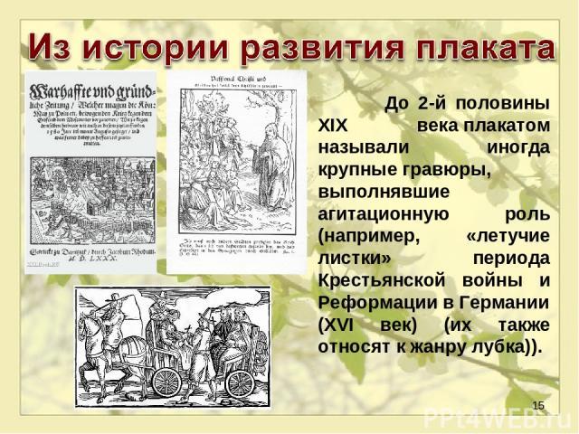* До 2-й половины XIX векаплакатом называли иногда крупныегравюры, выполнявшие агитационную роль (например, «летучие листки» периода Крестьянской войны и РеформациивГермании(XVI век) (их также относят к жанрулубка)).