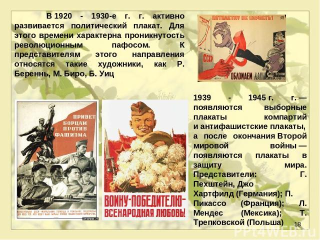 * В1920 - 1930-е г. г. активно развивается политический плакат. Для этого времени характерна проникнутость революционным пафосом. К представителям этого направления относятся такие художники, как Р. Береннь, М. Биро, Б. Уиц 1939 - 1945г. г.— появ…