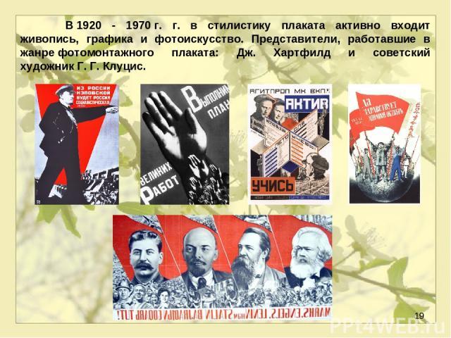 * В1920 - 1970г. г. в стилистику плаката активно входит живопись, графика и фотоискусство. Представители, работавшие в жанрефотомонтажного плаката: Дж. Хартфилд и советский художникГ.Г.Клуцис.