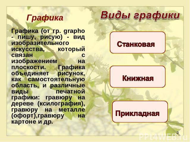 * Графика Графика (от гр. grapho - пишу, рисую) - вид изобразительного искусства, который связан с изображением на плоскости. Графика объединяет рисунок, как самостоятельную область, и различные виды печатной графики: гравюру на дереве (ксилография)…