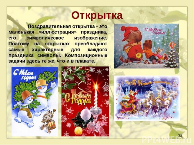 * Открытка Поздравительная открытка - это маленькая «иллюстрация» праздника, его символическое изображение. Поэтому на открытках преобладают самые характерные для каждого праздника символы. Композиционные задачи здесь те же, что и в плакате.