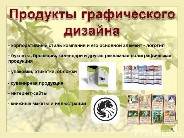 * - книжные макеты и иллюстрации - корпоративный стиль компании и его основной элемент- логотип - буклеты, брошюры, календари и другая рекламная полиграфическая продукция - упаковки, этикетки, обложки - сувенирная продукция - интернет-сайты