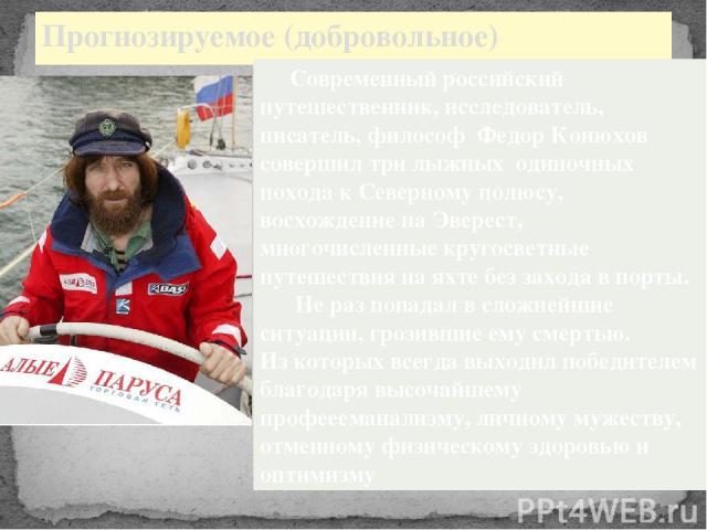 Прогнозируемое (добровольное) Современный российский путешественник, исследователь, писатель, философ Федор Конюхов совершил три лыжных одиночных похода к Северному полюсу, восхождение на Эверест, многочисленные кругосветные путешествия на яхте без …