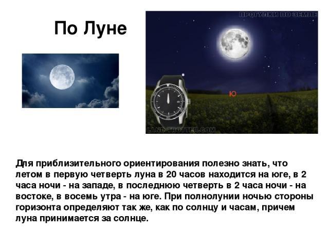 Для приблизительного ориентирования полезно знать, что летом в первую четверть луна в 20 часов находится на юге, в 2 часа ночи - на западе, в последнюю четверть в 2 часа ночи - на востоке, в восемь утра - на юге. При полнолунии ночью стороны горизон…