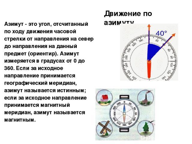 Движение по азимуту Азимут - это угол, отсчитанный по ходу движения часовой стрелки от направления на север до направления на данный предмет (ориентир). Азимут измеряется в градусах от 0 до 360. Если за исходное направление принимается географически…