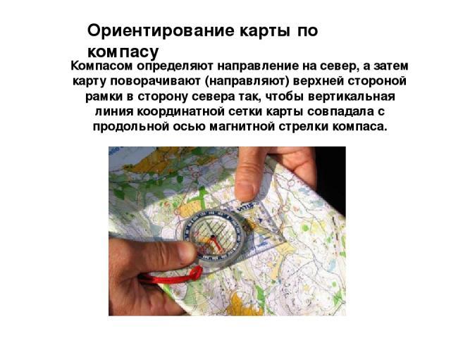 Ориентирование карты по компасу Компасом определяют направление на север, а затем карту поворачивают (направляют) верхней стороной рамки в сторону севера так, чтобы вертикальная линия координатной сетки карты совпадала с продольной осью магнитной ст…