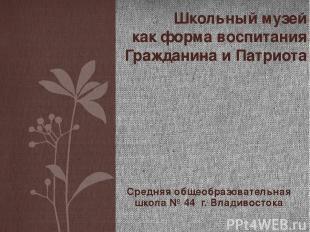 Средняя общеобразовательная школа № 44 г. Владивостока Школьный музей как форма