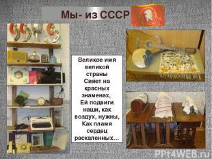 Мы- из СССР Великое имя великой страны Сияет на красных знаменах, Ей подвиги наш