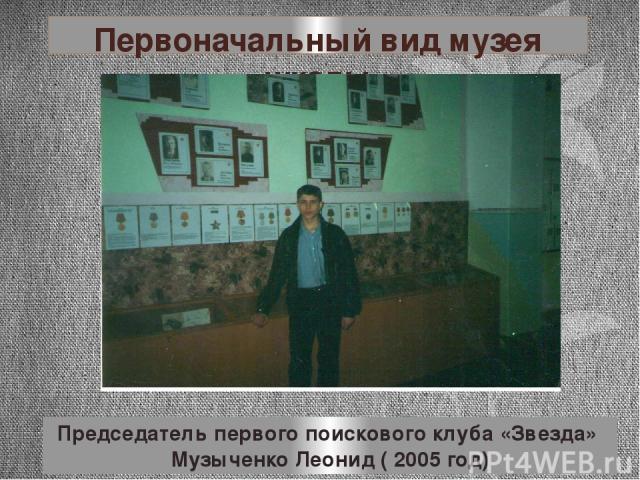 Первоначальный вид музея школы Председатель первого поискового клуба «Звезда» Музыченко Леонид ( 2005 год)