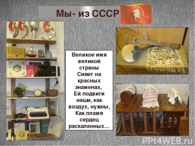 Мы- из СССР Великое имя великой страны Сияет на красных знаменах, Ей подвиги наши, как воздух, нужны, Как пламя сердец раскаленных…
