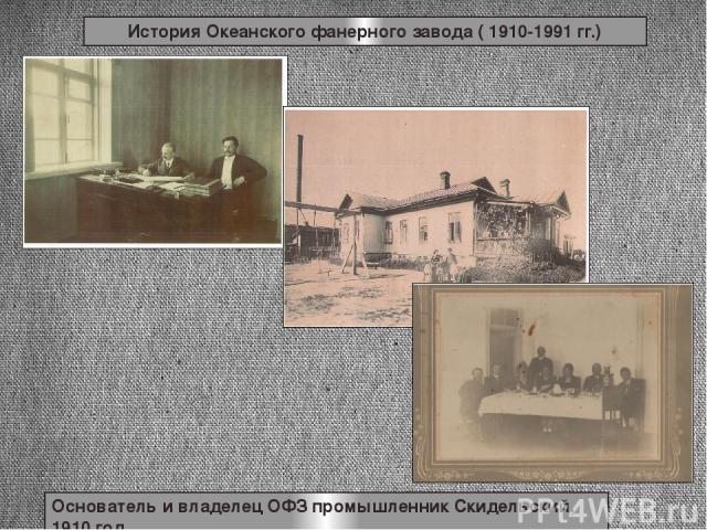 История Океанского фанерного завода ( 1910-1991 гг.) Основатель и владелец ОФЗ промышленник Скидельский, 1910 год