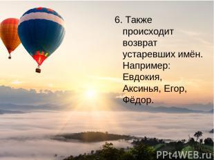 6. Также происходит возврат устаревших имён. Например: Евдокия, Аксинья, Егор, Ф