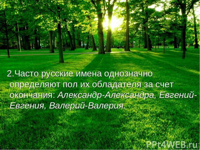 2.Часто русские имена однозначно определяют пол их обладателя за счет окончания: Александр-Александра, Евгений-Евгения, Валерий-Валерия.