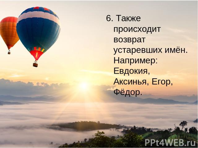 6. Также происходит возврат устаревших имён. Например: Евдокия, Аксинья, Егор, Фёдор.