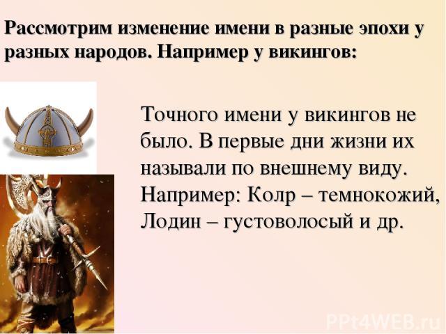 Точного имени у викингов не было. В первые дни жизни их называли по внешнему виду. Например: Колр – темнокожий, Лодин – густоволосый и др. Рассмотрим изменение имени в разные эпохи у разных народов. Например у викингов: