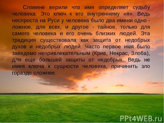 Славяне верили что имя определяет судьбу человека. Это ключ к его внутреннему «я». Ведь неспроста на Руси у человека было два имени одно - ложное, для всех, и другое - тайное, только для самого человека и его очень близких людей. Эта традиция сущест…