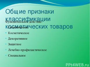 Общие признаки классификации косметических товаров Функциональное действие: Гиги