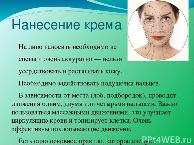 Нанесение крема На лицо наносить необходимо не спеша и очень аккуратно — нельзя усердствовать и растягивать кожу. Необходимо задействовать подушечки пальцев. В зависимости от места (лоб, подбородок), проводят движения одним, двумя или четырьмя пальц…