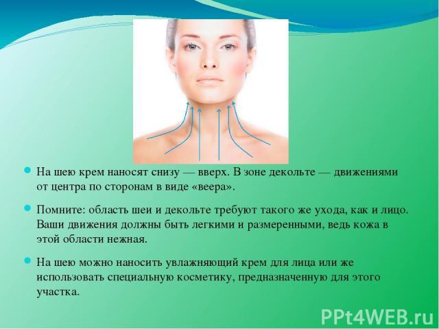 На шею крем наносят снизу — вверх. В зоне декольте — движениями от центра по сторонам в виде «веера». Помните: область шеи и декольте требуют такого же ухода, как и лицо. Ваши движения должны быть легкими и размеренными, ведь кожа в этой области неж…