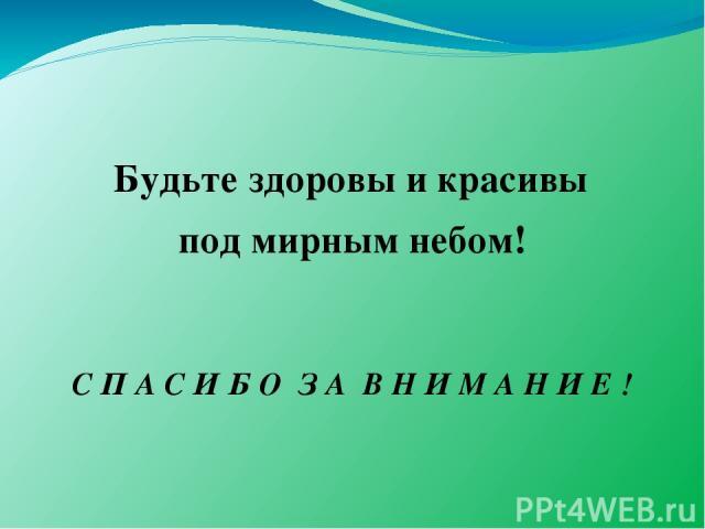 Будьте здоровы и красивы под мирным небом! С П А С И Б О З А В Н И М А Н И Е !