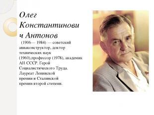 Олег Константинович Антонов (1906—1984)— советский авиаконструктор,доктор т