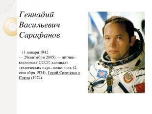 Геннадий Васильевич Сарафанов (1 января1942—29сентября2005)—лётчик-космо