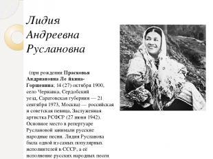 Лидия Андреевна Руслановна (при рожденииПрасковья Андриановна Ле йкина-Горшен