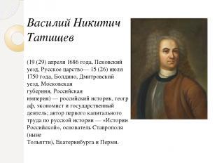 Василий Никитич Татищев (19 (29) апреля 1686 года,Псковский уезд,Русское царст