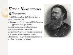 Павел Николаевич Яблочков (14[26]сентября1847, Сердобский уезд Саратовской г